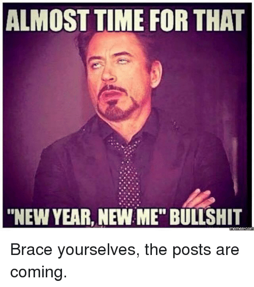 """Almost Time For That New Year New Me Bullshit: ALMOST TIME FOR THAT  """"NEW YEAR, NEW ME"""" BULLSHIT Brace yourselves, the posts are coming."""