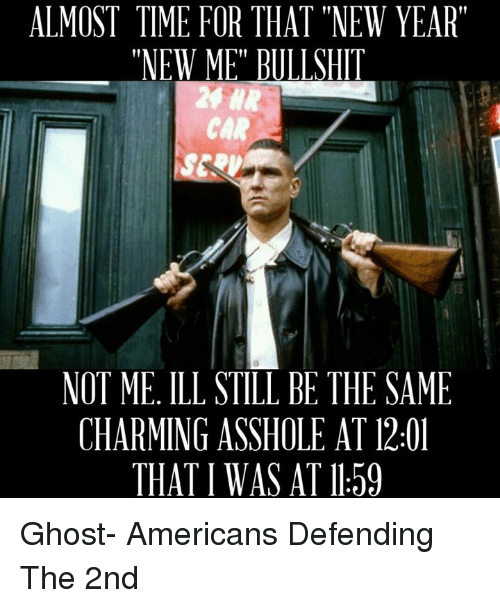 """Almost Time For That New Year New Me Bullshit: ALMOST TIME FOR THAT """"NEW YEAR""""  """"NEW ME"""" BULLSHIT  CAR  NOT ME, ILL STITIBE THE SAME  CHARMING ASSHOLE AT 12:01  THAT I WAS AT ll 59 Ghost-  Americans Defending The 2nd"""