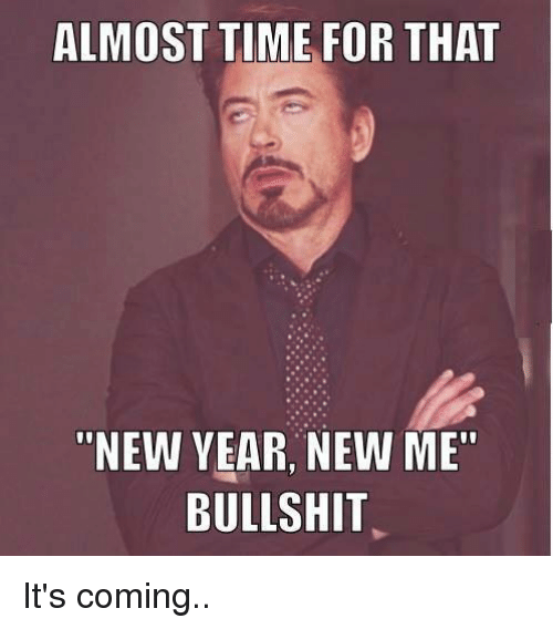 """Almost Time For That New Year New Me Bullshit: ALMOST TIME FOR THAT  NEW YEAR NEW ME""""  BULLSHIT It's coming.."""