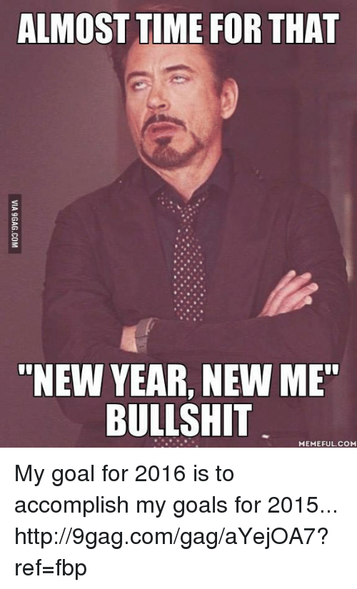 """Almost Time For That New Year New Me Bullshit: ALMOST TIME FOR THAT  """"NEW YEAR, NEW ME""""  BULLSHIT  MEMEFUL COM My goal for 2016 is to accomplish my goals for 2015... http://9gag.com/gag/aYejOA7?ref=fbp"""