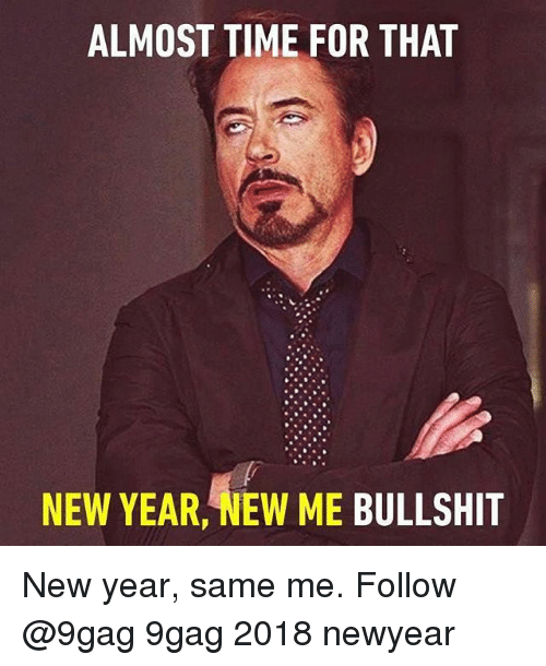 Almost Time For That New Year New Me Bullshit: ALMOST TIME FOR THAT  NEW YEAR, NEW ME BULLSHIT New year, same me. Follow @9gag 9gag 2018 newyear