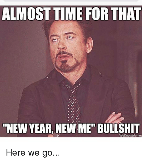 """Almost Time For That New Year New Me Bullshit: ALMOST TIME FOR THAT  NEW YEAR, NEW ME"""" BULLSHIT  We know Memes Here we go..."""