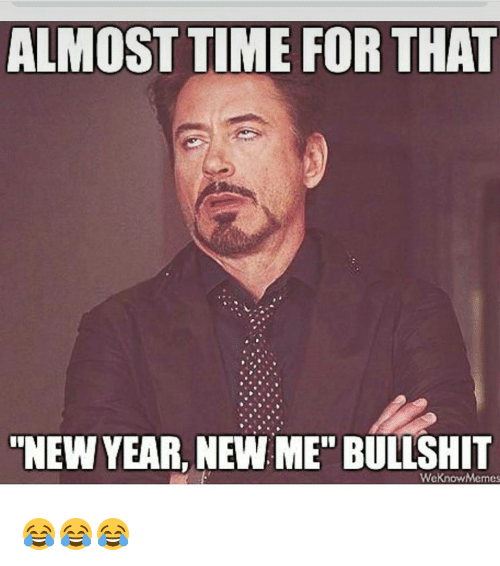 """Almost Time For That New Year New Me Bullshit: ALMOST TIME FOR THAT  """"NEW YEAR, NEW ME"""" BULLSHIT  WeKnow Memes 😂😂😂"""