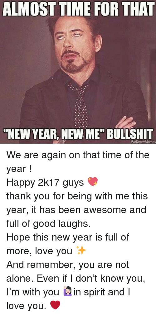"""Almost Time For That New Year New Me Bullshit: ALMOST TIME FOR THAT  """"NEW YEAR, NEW ME"""" BULLSHIT  WeKnowMemes <p>We are again on that time of the year ! </p><p>Happy 2k17 guys 💖 <br/>thank you for being with me this year, it has been awesome and full of good laughs. <br/>Hope this new year is full of more, love you ✨ </p><p>And remember, you are not alone. Even if I don&rsquo;t know you, I&rsquo;m with you 🙋🏻in spirit and I love you. ❤️</p>"""