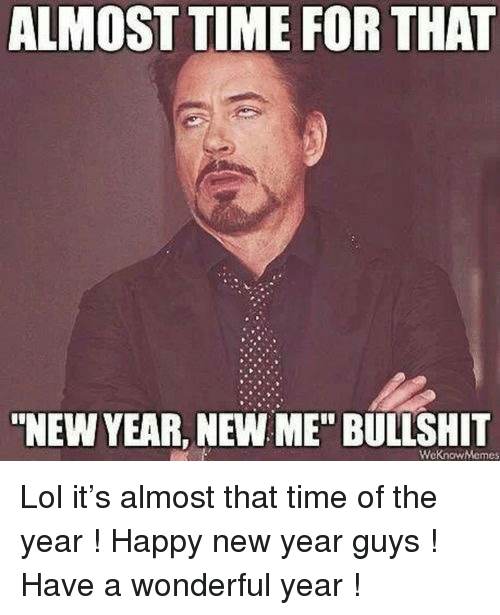 """Almost Time For That New Year New Me Bullshit: ALMOST TIME FOR THAT  """"NEW YEAR, NEW ME"""" BULLSHIT  WeKnowMemes <p>Lol it&rsquo;s almost that time of the year ! Happy new year guys ! Have a wonderful year !</p>"""
