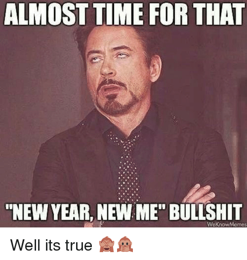 """Almost Time For That New Year New Me Bullshit: ALMOST TIME FOR THAT  """"NEW YEAR, NEW ME"""" BULLSHIT  WeKnowMemes <p>Well its true 🙈🙊</p>"""