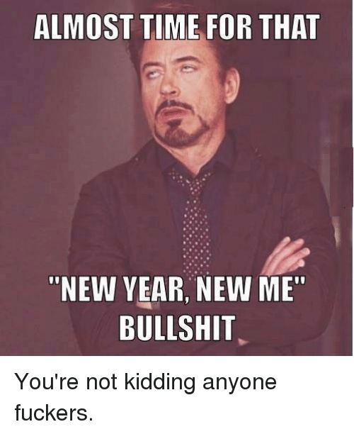 """Almost Time For That New Year New Me Bullshit: ALMOST TIME FOR THAT  """"NEW YEAR NEW ME""""  BULLSHIT You're not kidding anyone fuckers."""