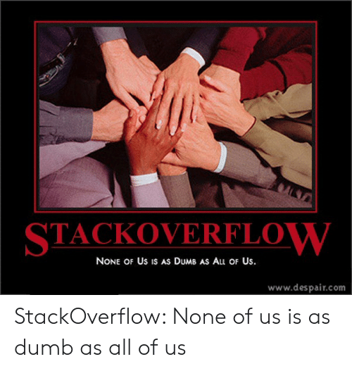 Dumb, Despair, and Com: ALN  STACKOVERFLOW  NONE OF Us IS AS DUMB AS Au OF Us.  www.despair.com StackOverflow: None of us is as dumb as all of us