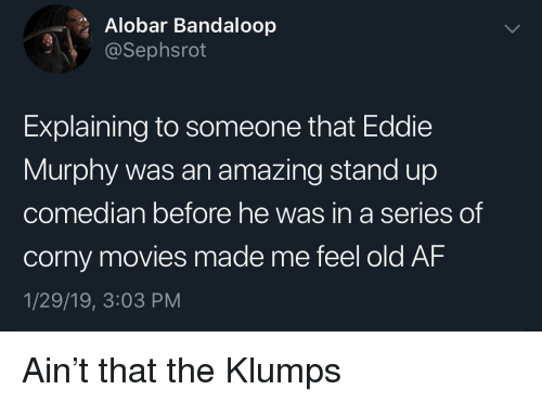 median: Alobar Bandaloop  @Sephsrot  Explaining to someone that Eddie  Murphy was an amazing stand up  co  median before he was in a series  of  corny movies made me feel old AF  1/29/19, 3:03 PM Ain't that the Klumps