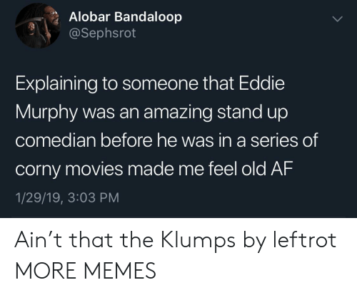 median: Alobar Bandaloop  @Sephsrot  Explaining to someone that Eddie  Murphy was an amazing stand up  co  median before he was in a series  of  corny movies made me feel old AF  1/29/19, 3:03 PM Ain't that the Klumps by leftrot MORE MEMES