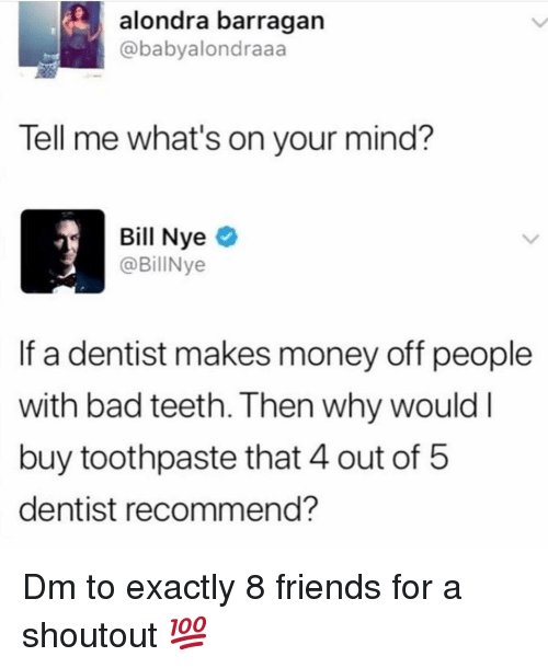 Bad, Bill Nye, and Friends: alondra barragan  @babyalondraaa  Tell me what's on your mind?  Bill Nye  @BillNye  If a dentist makes money off people  with bad teeth. Then why wouldI  buy toothpaste that 4 out of 5  dentist recommend? Dm to exactly 8 friends for a shoutout 💯