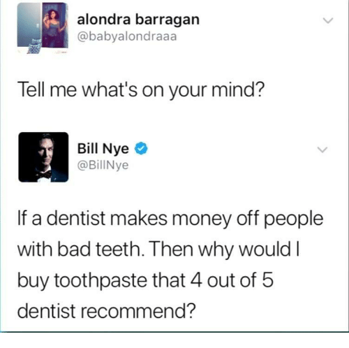 Bad, Money, and Mind: alondra barragan  @babyalondraaa  Tell me what's on your mind?  Bill Nyeo  @BillNye  If a dentist makes money off people  with bad teeth. Then why wouldI  buy toothpaste that 4 out of 5  dentist recommend?