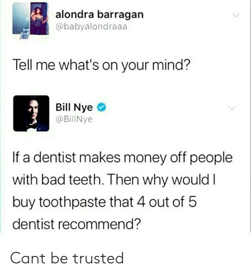Bad, Bill Nye, and Money: alondra barragan  @babyalondraaa  Tell me what's on your mind?  Bill Nye  @BillNye  If a dentist makes money off people  with bad teeth. Then why wouldI  buy toothpaste that 4 out of 5  dentist recommend? Cant be trusted