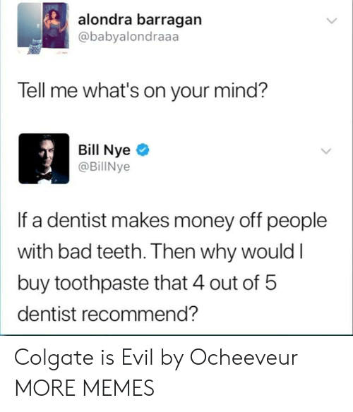 Bad, Dank, and Memes: alondra barragan  @babyalondraaa  Tell me what's on your mind?  Bill Nyeo  @BillNye  If a dentist makes money off people  with bad teeth. Then why wouldI  buy toothpaste that 4 out of 5  dentist recommend? Colgate is Evil by Ocheeveur MORE MEMES