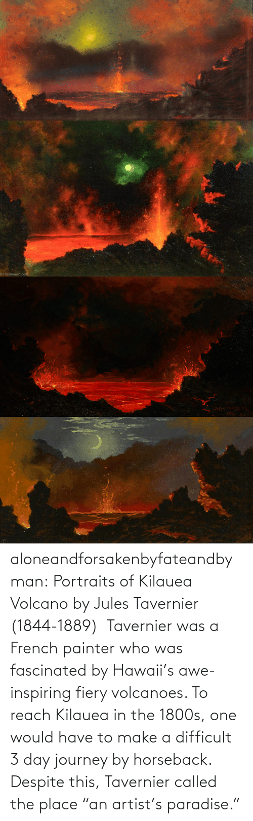 "Journey: aloneandforsakenbyfateandbyman:  Portraits of Kilauea Volcano by Jules Tavernier (1844-1889)    Tavernier was a French painter who was fascinated by Hawaii's awe-inspiring fiery volcanoes. To reach Kilauea in the 1800s, one would have to make a difficult 3 day journey by horseback. Despite this, Tavernier called the place ""an artist's paradise."""