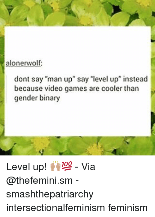"Feminism, Memes, and Video Games: alonerwolf:  dont say ""man up"" say ""level up"" instead  because video games are cooler than  gender binary Level up! 🙌🏽💯 - Via @thefemini.sm - smashthepatriarchy intersectionalfeminism feminism"