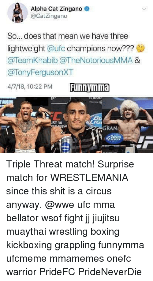Boxing, Memes, and Shit: Alpha Cat Zingano  CatZingano  So... does that mean we have three  lightweight @ufc champions now???  @TeamKhabib @TheNotoriousMMA &  @TonyFergusonXT  4/7/18, 10:22 PM  ST 30  EWI  GRAN Triple Threat match! Surprise match for WRESTLEMANIA since this shit is a circus anyway. @wwe ufc mma bellator wsof fight jj jiujitsu muaythai wrestling boxing kickboxing grappling funnymma ufcmeme mmamemes onefc warrior PrideFC PrideNeverDie