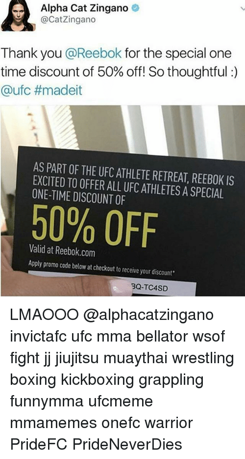 zingano: Alpha Cat Zingano  @Catzingano  Thank you  @Reebok for the special one  time discount of 50% off! So thoughtful  Ca ufc #madeit  AS PART OF THE UFCATHLETE IS  EXCITED TO OFFER ALL UFCATHLETESASPECIAL  ONE-TIME DISCOUNT OF  50% OFF  Valid at Reebok.com  Apply promo code below at checkout to receive your discount  3Q-TC4SD LMAOOO @alphacatzingano invictafc ufc mma bellator wsof fight jj jiujitsu muaythai wrestling boxing kickboxing grappling funnymma ufcmeme mmamemes onefc warrior PrideFC PrideNeverDies