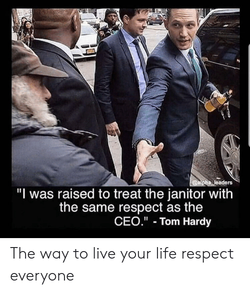 "janitor: @alpha leaders  ""I was raised to treat the janitor with  the same respect as the  CEO."" Tom Hardy The way to live your life respect everyone"