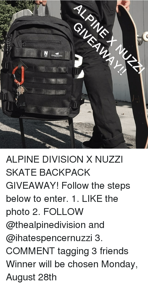 Skates: ALPINE DIVISION X NUZZI SKATE BACKPACK GIVEAWAY! Follow the steps below to enter. 1. LIKE the photo 2. FOLLOW @thealpinedivision and @ihatespencernuzzi 3. COMMENT tagging 3 friends Winner will be chosen Monday, August 28th