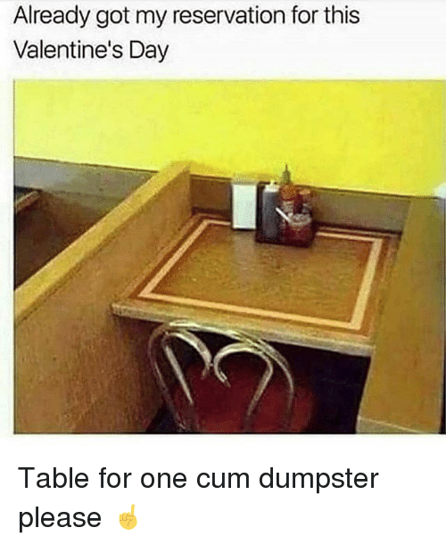 Cum, Valentine's Day, and Girl Memes: Already got my reservation for this  Valentine's Day Table for one cum dumpster please ☝️