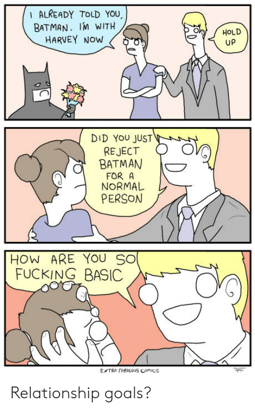 Batman, Fucking, and Goals: ALREADY TOLD YOU,  BATMAN. IM WITH  HARVEY NOW  HOLD  UP  DID YOU JUST  REJECT  BATMAN  oP  FOR A  NORMAL  PERSON  HOW ARE YOU So  FUCKING BASIC  EXTRA FRBULO0S ComIcs Relationship goals?