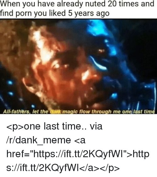 """Dank, Meme, and Magic: already  When you have nuted 20 times and  find porn you liked 5 years ago  All-fathers, let the dark magic flow through me one last tim <p>one last time.. via /r/dank_meme <a href=""""https://ift.tt/2KQyfWI"""">https://ift.tt/2KQyfWI</a></p>"""