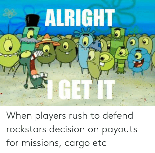Rush, Alright, and Etc: ALRIGHT  1 GET IT When players rush to defend rockstars decision on payouts for missions, cargo etc
