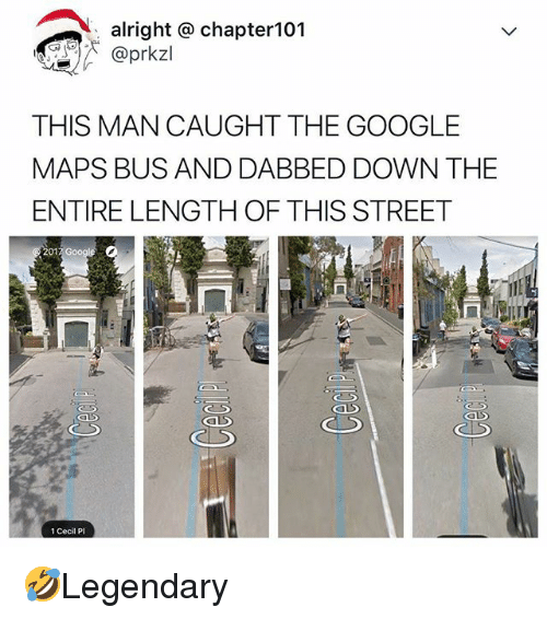 Google, Memes, and Google Maps: alright @ chapter101  @prkzl  THIS MAN CAUGHT THE GOOGLE  MAPS BUS AND DABBED DOWN THE  ENTIRE LENGTH OF THIS STREET  01  1 Cecil P 🤣Legendary