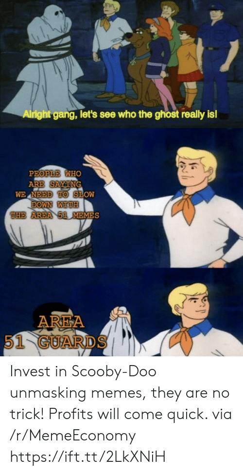 Memes, Scooby Doo, and Gang: Alright gang, let's see who the ghost really is!  PEOPLE WHO  ARE SAYTNG  WE NEED TO SLOW  DOWN WITH  THE AREA 51 MEMES  AREA  51 GUARDS Invest in Scooby-Doo unmasking memes, they are no trick! Profits will come quick. via /r/MemeEconomy https://ift.tt/2LkXNiH