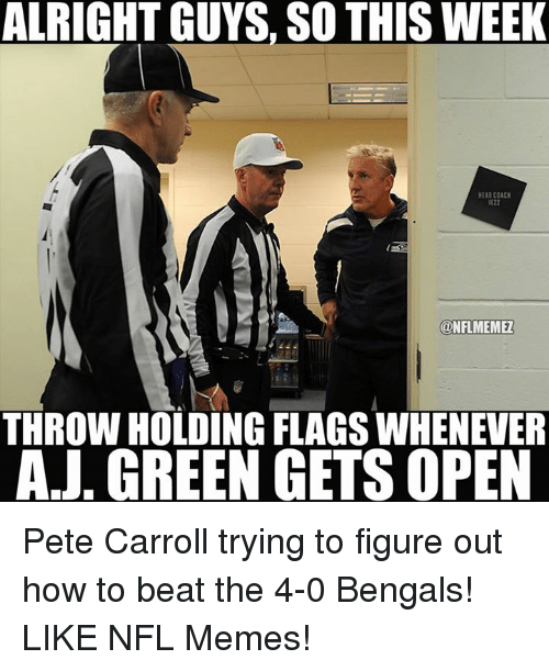 Pete Carroll: ALRIGHT GUYS, SO THIS WEEK  HEADCOACH  IE22  KONFLMEMEL  THROW HOLDING FLAGS WHENEVER  AJ. GREEN GETS OPEN Pete Carroll trying to figure out how to beat the 4-0 Bengals! LIKE NFL Memes!