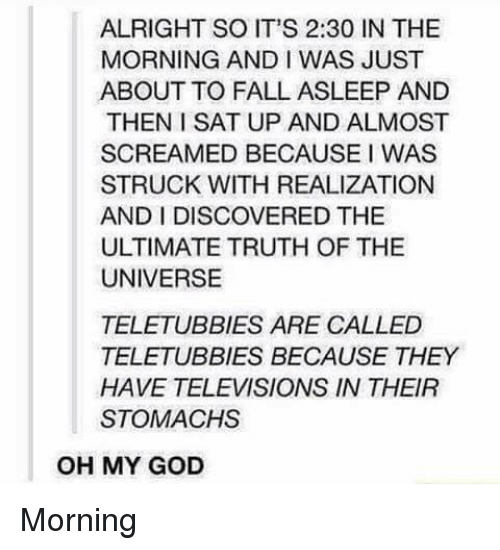 televisions: ALRIGHT SO IT'S 2:30 IN THE  MORNING AND I WAS JUST  ABOUT TO FALL ASLEEP AND  THEN I SAT UP AND ALMOST  SCREAMED BECAUSE I WAS  STRUCK WITH REALIZATION  AND I DISCOVERED THE  ULTIMATE TRUTH OF THE  UNIVERSE  TELETUBBIES ARE CALLED  TELETUBBIES BECAUSE THEY  HAVE TELEVISIONS IN THEIR  STOMACHS  OH MY GOD Morning