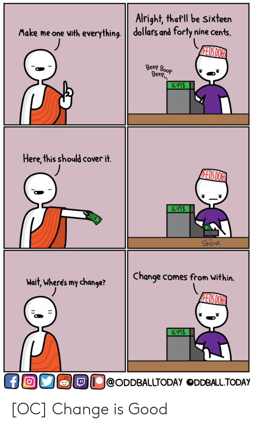 Good, Today, and Change: Alright, that ll be Sixteen  Make me one with everything dollars and forty nine cents.  ее  eep  Here,this should cover it  Shove  Change comes from Within.  Wait, wheres my change?  O@ODDBALLTODAy ODDBALL.TODAY [OC] Change is Good