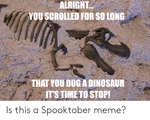Dinosaur, Meme, and Time: ALRIGHT  YOU SCROLLED FOR SO LONG  THAT YOU DUG A DINOSAUR  IT'S TIME TO STOP! Is this a Spooktober meme?