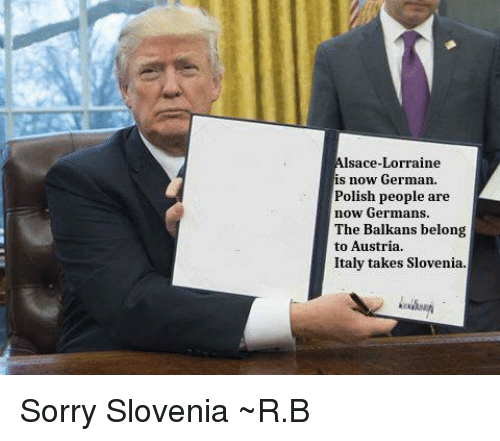 Dank, Austria, and Italy: Alsace-Lorraine  is now German.  Polish people are  now Germans.  The Balkans belong  to Austria.  Italy takes Slovenia Sorry Slovenia   ~R.B