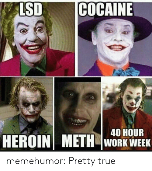 Cocaine: ALSD  COCAINE  40 HOUR  HEROIN METH WORK WEEK memehumor:  Pretty true