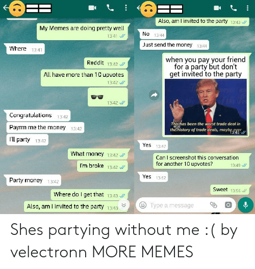 Dank, Memes, and Money: Also, am l invited to the party 13:43  My Memes are doing pretty well  No 13:44  13:41  Just send the money  13:44  Where 13:41  when you pay your friend  for a party but don't  get invited to the party  Reddit 13Az  All have more than 10 upvotes  13:42  13:42  Congratulations 1342  Payrm me the money 13:42  I'll party 13:2  Thisthas been the worst trade deal in  thelhistory of trade deals, maybfeyer  Yes 13:47  What money 13:42  Can I screenshot this conversation  for another 10 upvotes?  I'm broke 13:4Z  13:49  Yes 13:52  Party money 13:42  Sweet 13:56  WWhere do I get that 13.43  Also, am l invited to the party 13:43  Type a message  O Shes partying without me :( by velectronn MORE MEMES