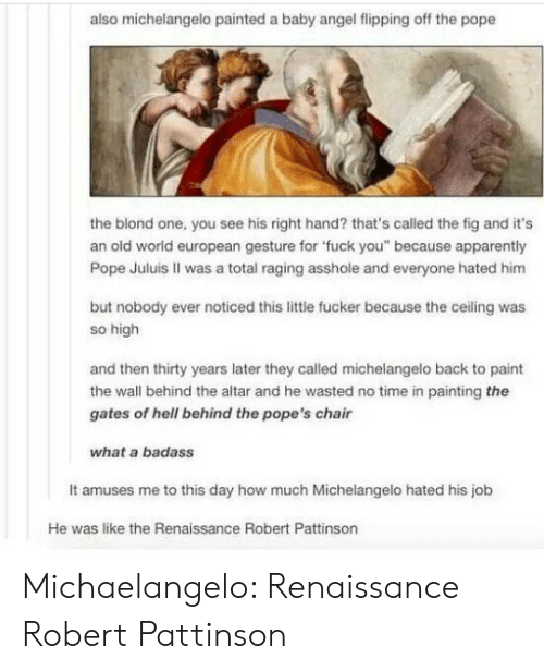 """Apparently, Fuck You, and Michaelangelo: also michelangelo painted a baby angel flipping off the pope  the blond one, you see his right hand? that's called the fig and it's  an old worid european gesture for 'fuck you"""" because apparently  Pope Juluis II was a total raging asshole and everyone hated him  but nobody ever noticed this little fucker because the ceiling was  so high  and then thirty years later they called michelangelo back to paint  the wall behind the altar and he wasted no time in painting the  gates of hell behind the pope's chair  what a badass  It amuses me to this day how much Michelangelo hated his job  He was like the Renaissance Robert Pattinson Michaelangelo: Renaissance Robert Pattinson"""