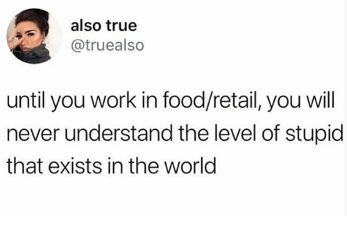 Food, True, and Work: also true  @truealso  until you work in food/retail, you will  never understand the level of stupid  that exists in the world