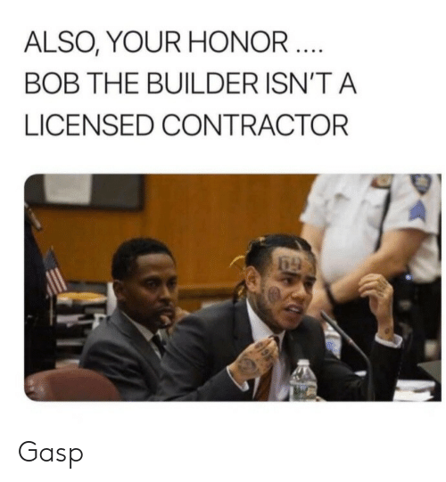 Bob the Builder, Bob, and Honor: ALSO, YOUR HONOR ....  BOB THE BUILDER ISN'T A  LICENSED CONTRACTOR Gasp