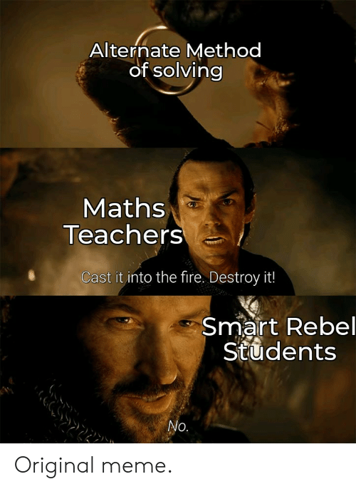 Fire, Meme, and Smart: Alternate Method  of solving  Maths  Teachers  Cast it into the fire. Destroy it!  Smart Rebel  Students  No. Original meme.