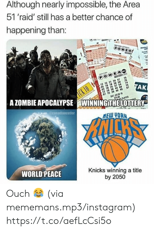 Instagram, New York Knicks, and World: Although nearly impossible, the Area  51 'raid' still has a better chance of  happening than:  OWER  21 3 4  CK IO  A ZOMBIE APOCALYPSE WINNINGITHELOTTERY  03 18 25 47 54 1  15  29 38 44 8  15 2 40 49 07  SAT JUL3 1  05 10 18 30 50 25  TAK  PLAYED  reanadiancutier  MEW UORH  NICKS  WORLD PEACE  Knicks winning a title  by 2050 Ouch 😂 (via mememans.mp3/instagram) https://t.co/aefLcCsi5o