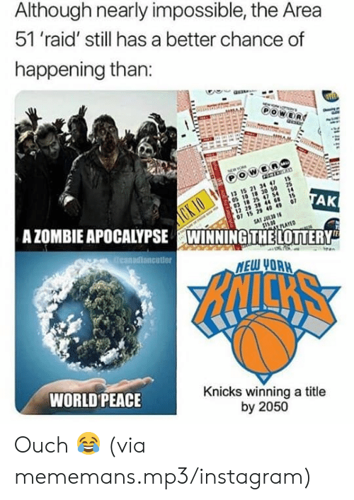Instagram, New York Knicks, and Nba: Although nearly impossible, the Area  51 'raid' still has a better chance of  happening than:  OWER  21 3 4  CK IO  A ZOMBIE APOCALYPSE WINNINGITHELOTTERY  03 18 25 47 54 1  15  29 38 44 8  15 2 40 49 07  SAT JUL3 1  05 10 18 30 50 25  TAK  PLAYED  reanadiancutier  MEW UORH  NICKS  WORLD PEACE  Knicks winning a title  by 2050 Ouch 😂 (via mememans.mp3/instagram)