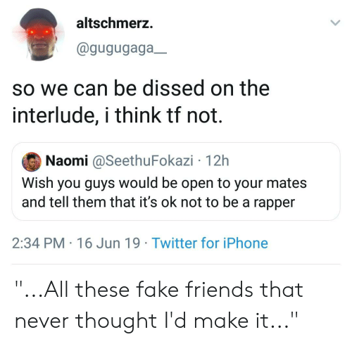 """Blackpeopletwitter, Fake, and Friends: altschmerz.  @gugugaga_  so we can be dissed on the  interlude, i think tf not.  Naomi @SeethuFokazi 12h  Wish you guys would be open to your mates  and tell them that it's ok not to be a rapper  2:34 PM 16 Jun 19 Twitter for iPhone """"...All these fake friends that never thought I'd make it..."""""""