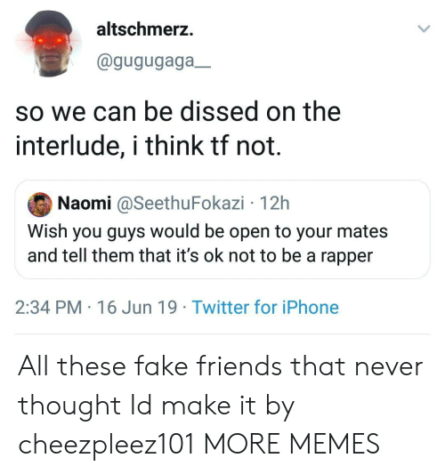 Dank, Fake, and Friends: altschmerz.  @gugugaga_  so we can be dissed on the  interlude, i think tf not.  Naomi @SeethuFokazi 12h  Wish you guys would be open to your mates  and tell them that it's ok not to be a rapper  2:34 PM 16 Jun 19 Twitter for iPhone All these fake friends that never thought Id make it by cheezpleez101 MORE MEMES
