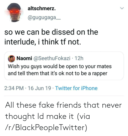 Blackpeopletwitter, Fake, and Friends: altschmerz.  @gugugaga_  so we can be dissed on the  interlude, i think tf not.  Naomi @SeethuFokazi 12h  Wish you guys would be open to your mates  and tell them that it's ok not to be a rapper  2:34 PM 16 Jun 19 Twitter for iPhone All these fake friends that never thought Id make it (via /r/BlackPeopleTwitter)