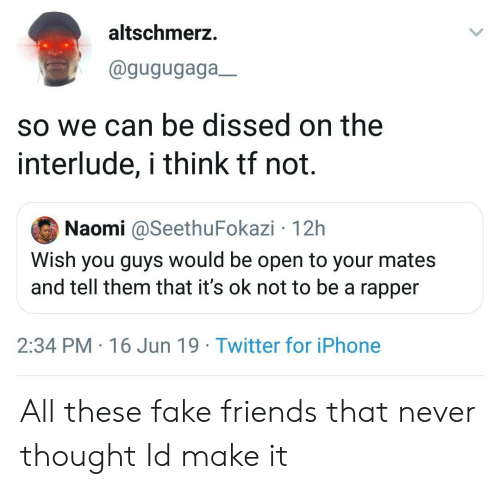 Fake, Friends, and Iphone: altschmerz.  @gugugaga_  so we can be dissed on the  interlude, i think tf not.  Naomi @SeethuFokazi 12h  Wish you guys would be open to your mates  and tell them that it's ok not to be a rapper  2:34 PM 16 Jun 19 Twitter for iPhone All these fake friends that never thought Id make it