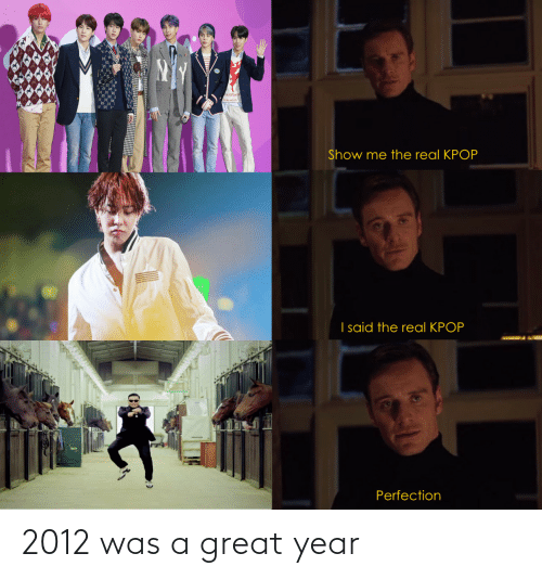 show me: ALu Maen  Show me the real KPOP  I said the real KPOP  Perfection 2012 was a great year