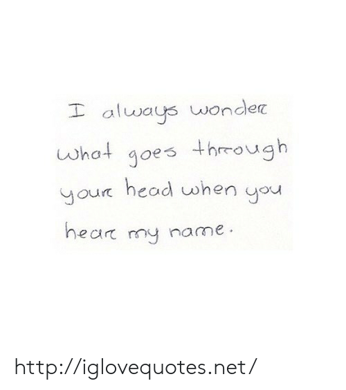 Ays: alw ays wonder  what goes through  your head when ou  ear my name http://iglovequotes.net/