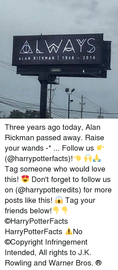 Rickman: ALWAYS  ALAN RICKMAN 1946 20 1 6 Three years ago today, Alan Rickman passed away. Raise your wands -* ... Follow us 👉(@harrypotterfacts)!👈 🙌🙏 Tag someone who would love this! 😍 Don't forget to follow us on (@harrypotteredits) for more posts like this! 😱 Tag your friends below!👇👇 ©HarryPotterFacts HarryPotterFacts ⚠No ©Copyright Infringement Intended, All rights to J.K. Rowling and Warner Bros. ®